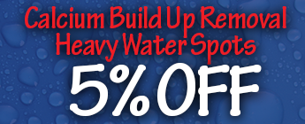 Calcium Build Up Removal, Heavy Water Spots, 5% Off